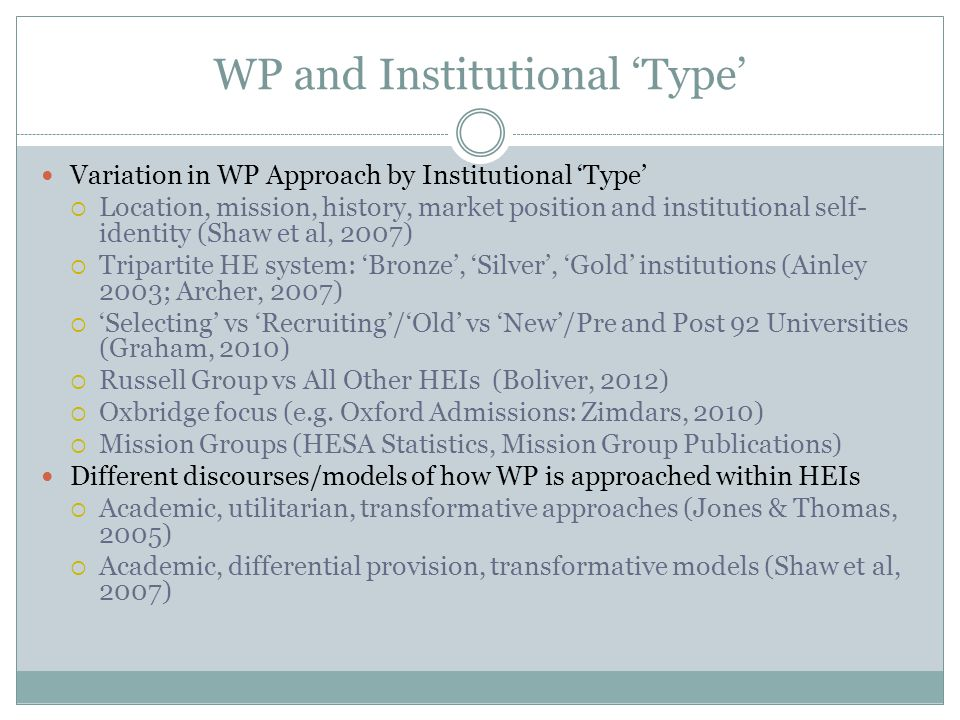 Exploring Variation across HEIs Critical Mixed Methods Approach: combining quantitative analysis of WP 'performance indicators' and discourse analysis of institutional documentation WP 'Performance' Data of HEIs  Official HESA statistics for all English HEIs for 2002-2010 analysed by mission group  Analysis of institutional discourses around WP 'performances' (Access Agreements, 2009) WP Institutional Discourses  Widening Participation Strategic Assessments (2009)  Aspects of stratification constructed/perpetuated by WP institutional discourses of admissions