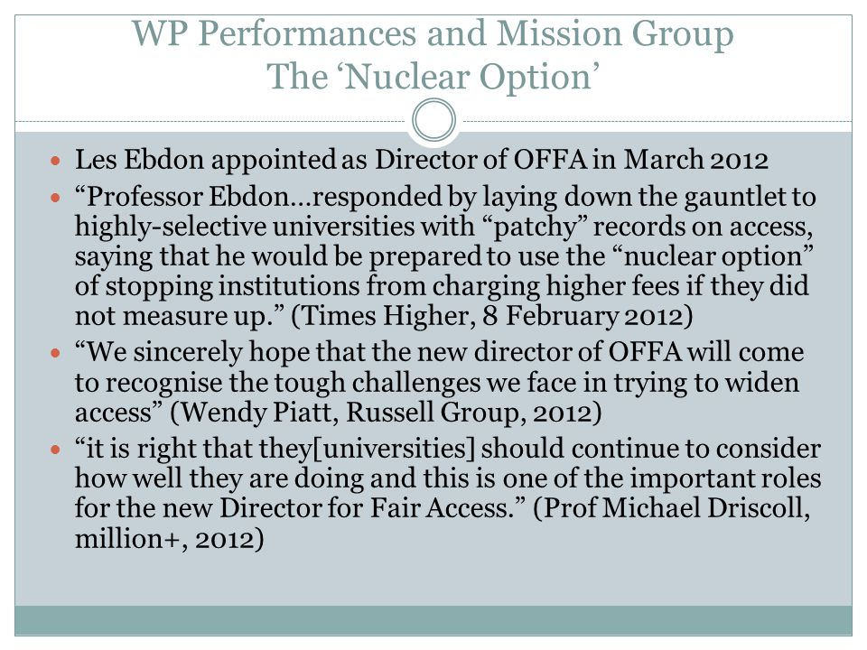 "WP Performances and Mission Group The 'Nuclear Option' Les Ebdon appointed as Director of OFFA in March 2012 ""Professor Ebdon…responded by laying down"