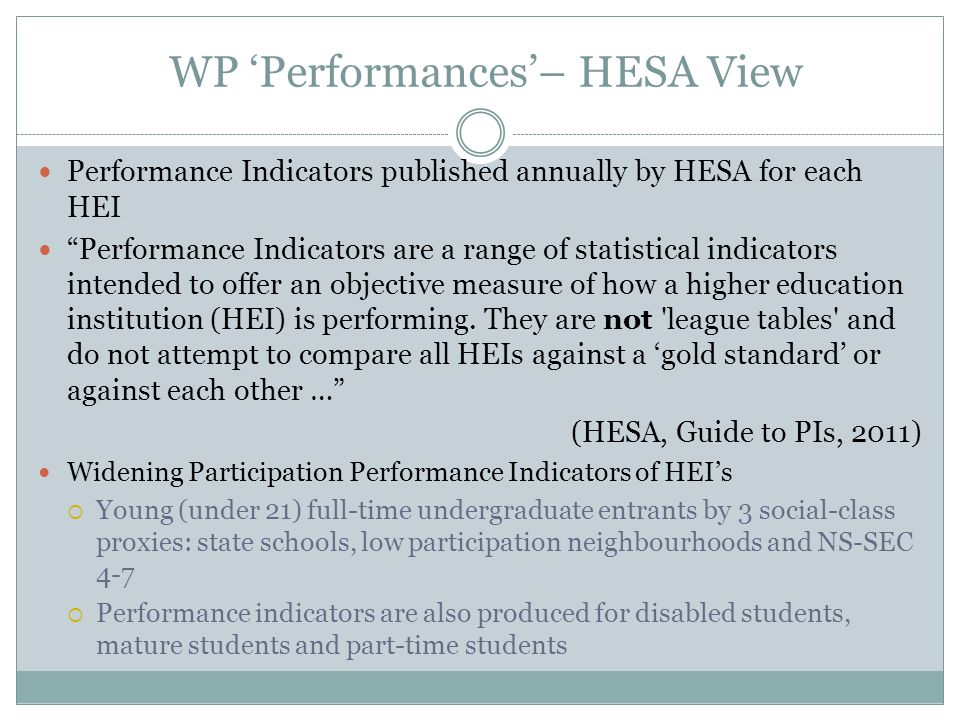 WP Benchmarks – HESA View Benchmarks, produced annually by HESA, allow direct comparisons to be made both between institutions, and between an institution and the sector (HESA, 2012) Two benchmarking aims: 1.
