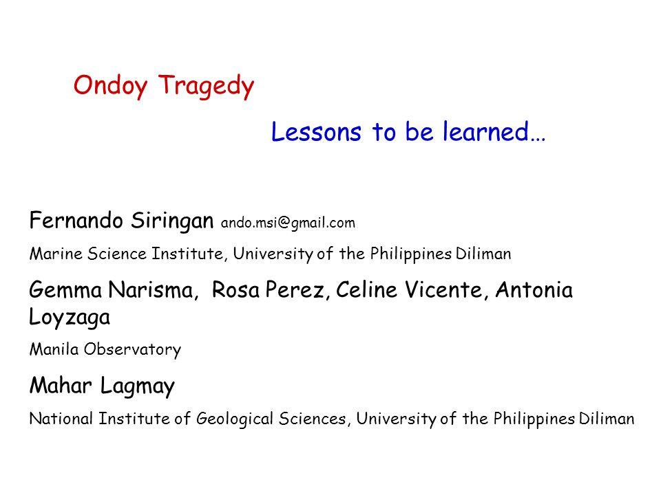 Ondoy Tragedy Lessons to be learned… Fernando Siringan ando.msi@gmail.com Marine Science Institute, University of the Philippines Diliman Gemma Narisma, Rosa Perez, Celine Vicente, Antonia Loyzaga Manila Observatory Mahar Lagmay National Institute of Geological Sciences, University of the Philippines Diliman