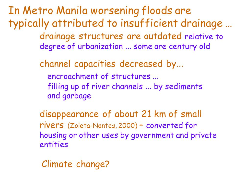 channel capacities decreased by … encroachment of structures … filling up of river channels … by sediments and garbage In Metro Manila worsening floods are typically attributed to insufficient drainage … disappearance of about 21 km of small rivers (Zoleta-Nantes, 2000) – converted for housing or other uses by government and private entities drainage structures are outdated relative to degree of urbanization … some are century old Climate change?
