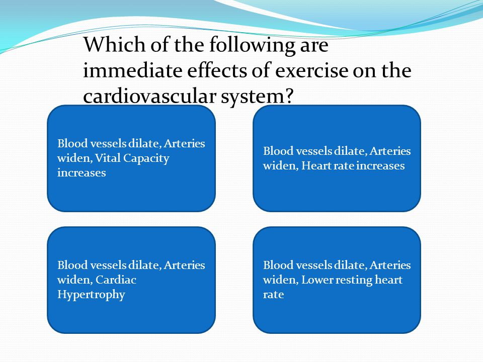 Blood vessels dilate, Arteries widen, Vital Capacity increases Blood vessels dilate, Arteries widen, Heart rate increases Blood vessels dilate, Arteries widen, Cardiac Hypertrophy Blood vessels dilate, Arteries widen, Lower resting heart rate Which of the following are immediate effects of exercise on the cardiovascular system?