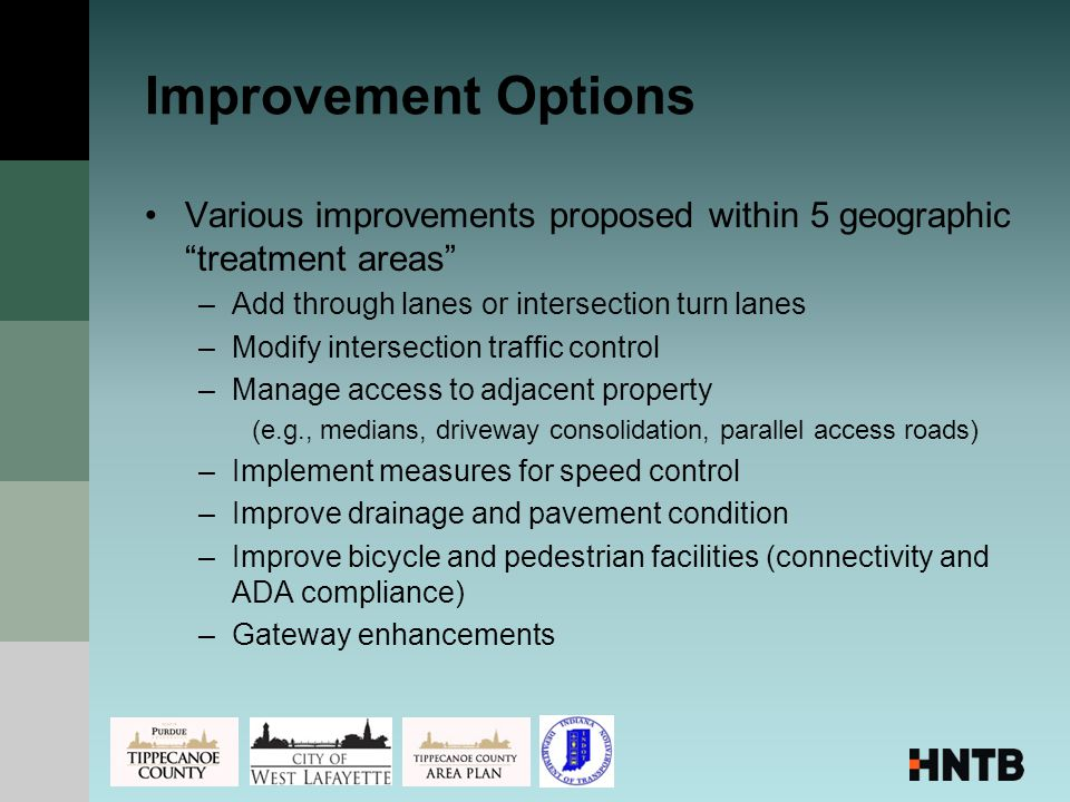 Improvement Options Various improvements proposed within 5 geographic treatment areas –Add through lanes or intersection turn lanes –Modify intersection traffic control –Manage access to adjacent property (e.g., medians, driveway consolidation, parallel access roads) –Implement measures for speed control –Improve drainage and pavement condition –Improve bicycle and pedestrian facilities (connectivity and ADA compliance) –Gateway enhancements