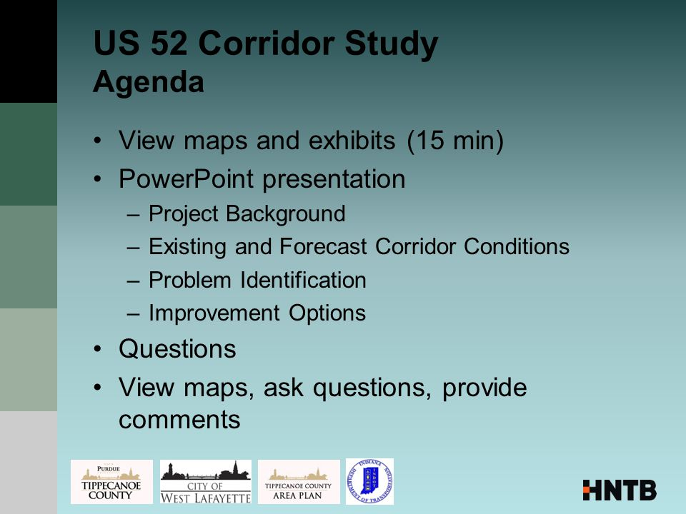 US 52 Corridor Study Agenda View maps and exhibits (15 min) PowerPoint presentation –Project Background –Existing and Forecast Corridor Conditions –Problem Identification –Improvement Options Questions View maps, ask questions, provide comments