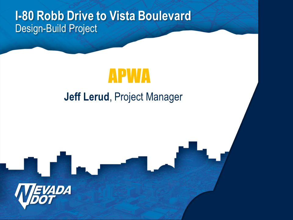 I-80 Robb Drive to Vista Boulevard Design-Build Project I-80 Robb Drive to Vista Boulevard Design-Build Project Jeff Lerud, Project Manager APWA