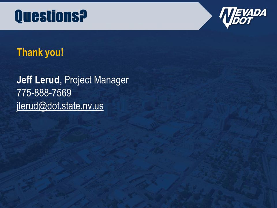 Questions Thank you! Jeff Lerud, Project Manager 775-888-7569 jlerud@dot.state.nv.us