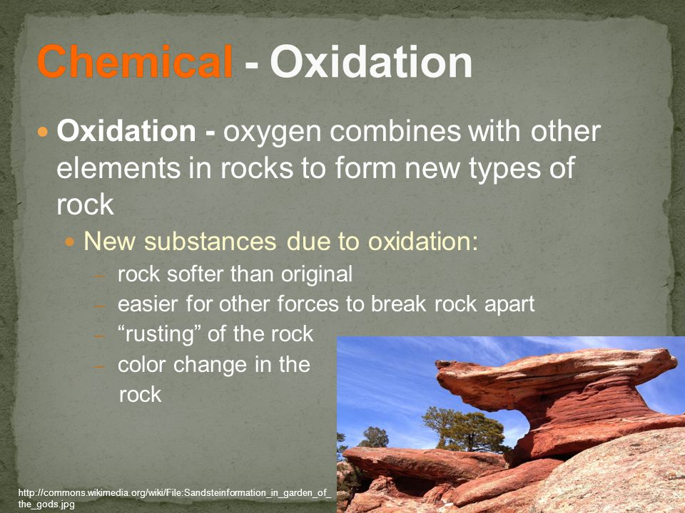 Oxidation - oxygen combines with other elements in rocks to form new types of rock New substances due to oxidation: – rock softer than original – easier for other forces to break rock apart – rusting of the rock – color change in the rock http://commons.wikimedia.org/wiki/File:Sandsteinformation_in_garden_of_ the_gods.jpg
