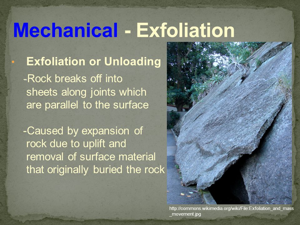 Exfoliation or Unloading - - Rock breaks off into sheets along joints which are parallel to the surface -Caused by expansion of rock due to uplift and removal of surface material that originally buried the rock http://commons.wikimedia.org/wiki/File:Exfoliation_and_mass _movement.jpg