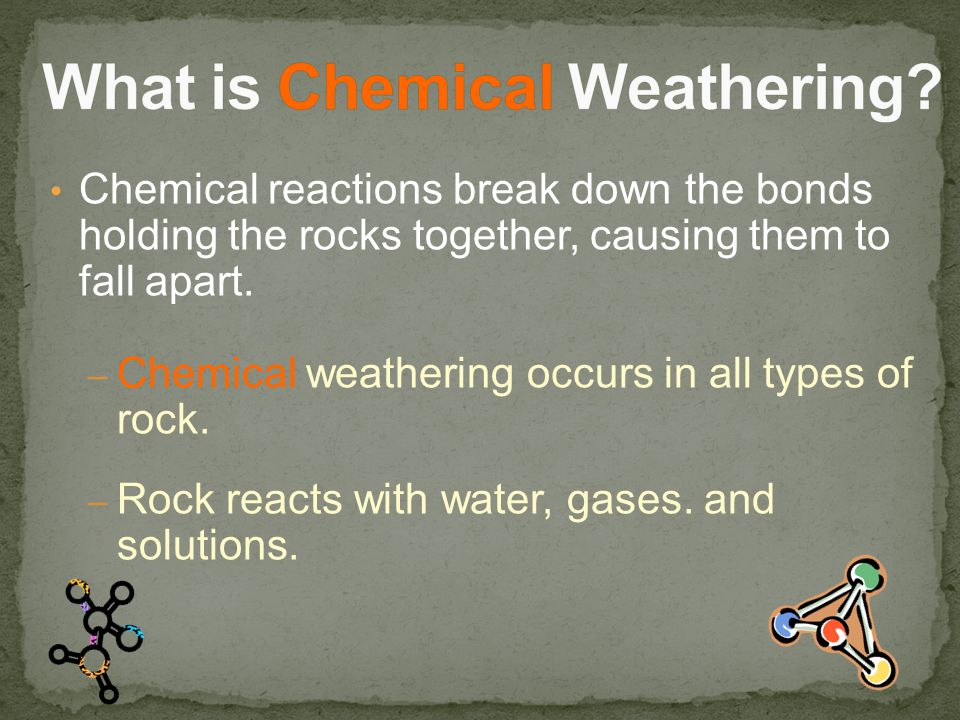 Chemical reactions break down the bonds holding the rocks together, causing them to fall apart.