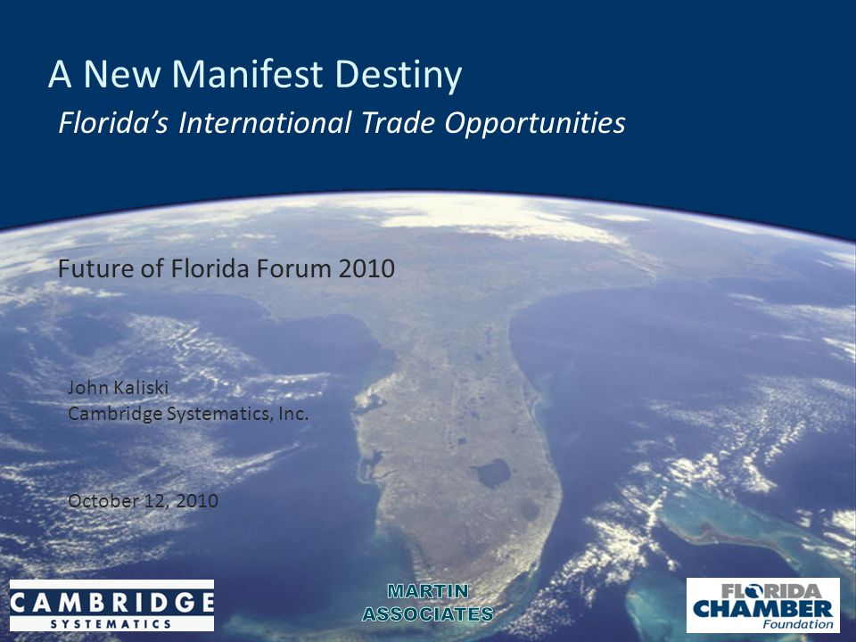 A New Manifest Destiny Florida's International Trade Opportunities Future of Florida Forum 2010 October 12, 2010 John Kaliski Cambridge Systematics, I