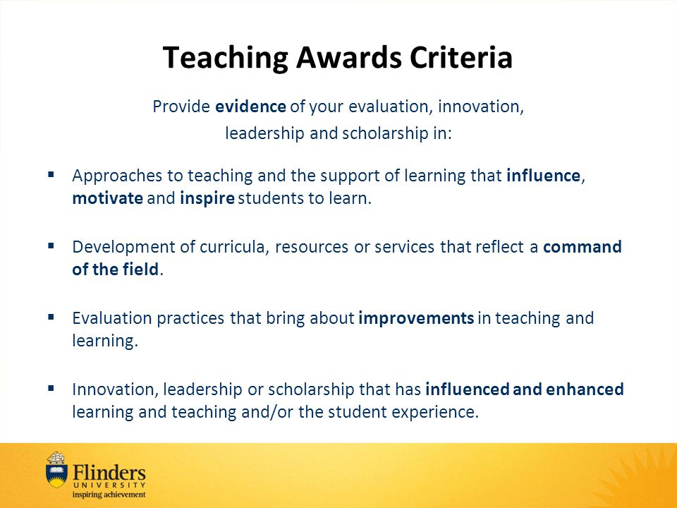 Teaching Awards Criteria Provide evidence of your evaluation, innovation, leadership and scholarship in:  Approaches to teaching and the support of learning that influence, motivate and inspire students to learn.