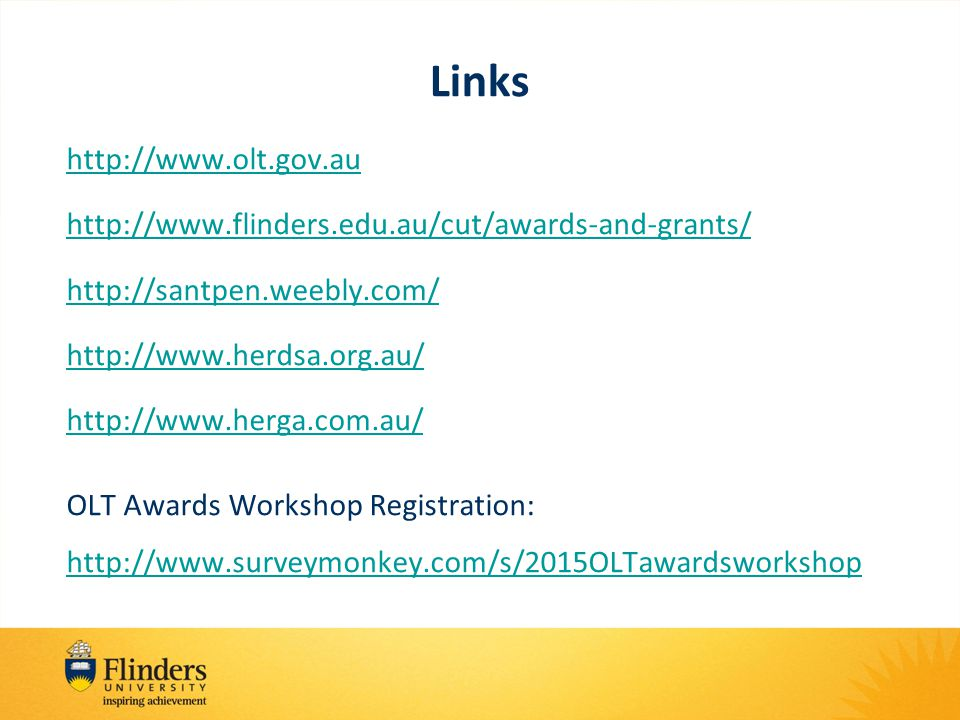 Links http://www.olt.gov.au http://www.flinders.edu.au/cut/awards-and-grants/ http://santpen.weebly.com/ http://www.herdsa.org.au/ http://www.herga.com.au/ OLT Awards Workshop Registration: http://www.surveymonkey.com/s/2015OLTawardsworkshop http://www.surveymonkey.com/s/2015OLTawardsworkshop