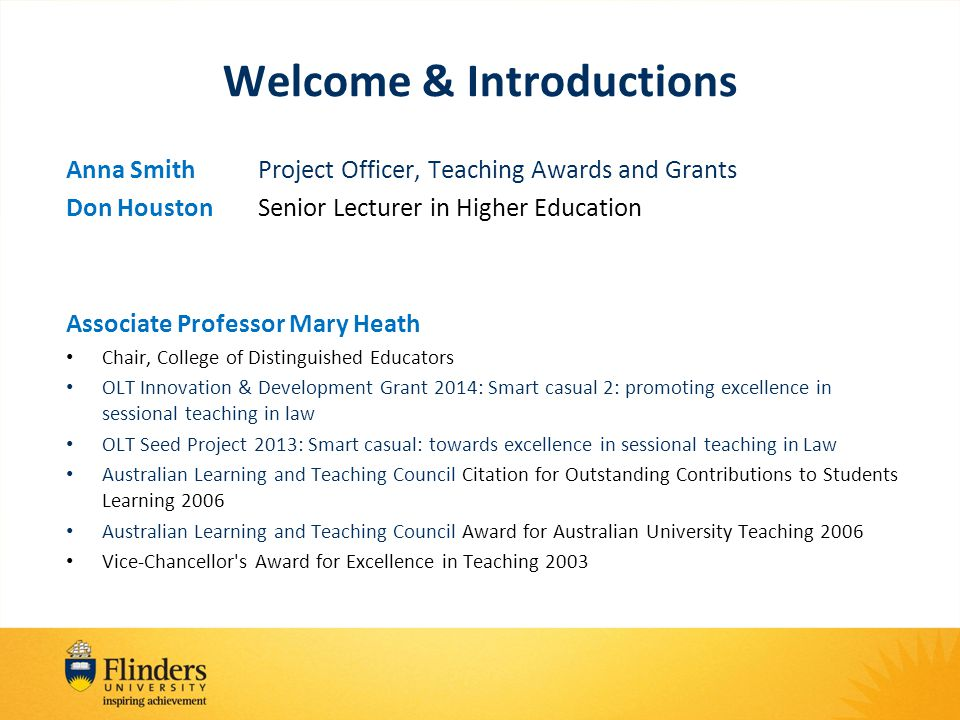 Welcome & Introductions Anna SmithProject Officer, Teaching Awards and Grants Don HoustonSenior Lecturer in Higher Education Associate Professor Mary Heath Chair, College of Distinguished Educators OLT Innovation & Development Grant 2014: Smart casual 2: promoting excellence in sessional teaching in law OLT Seed Project 2013: Smart casual: towards excellence in sessional teaching in Law Australian Learning and Teaching Council Citation for Outstanding Contributions to Students Learning 2006 Australian Learning and Teaching Council Award for Australian University Teaching 2006 Vice-Chancellor s Award for Excellence in Teaching 2003