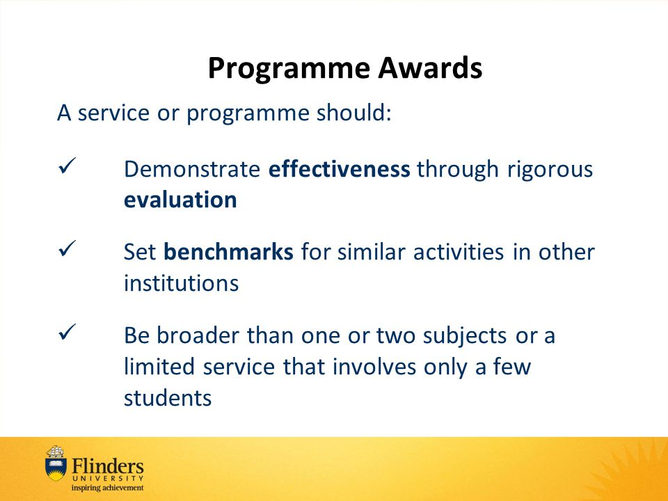 Programme Awards A service or programme should: Demonstrate effectiveness through rigorous evaluation Set benchmarks for similar activities in other institutions Be broader than one or two subjects or a limited service that involves only a few students