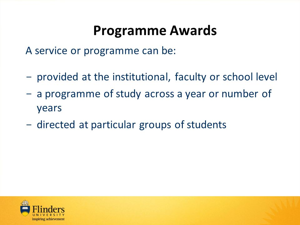 Programme Awards A service or programme can be: - provided at the institutional, faculty or school level - a programme of study across a year or number of years - directed at particular groups of students