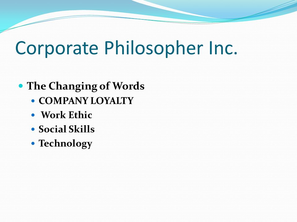 Corporate Philosopher Inc. The Changing of Words COMPANY LOYALTY Work Ethic Social Skills Technology