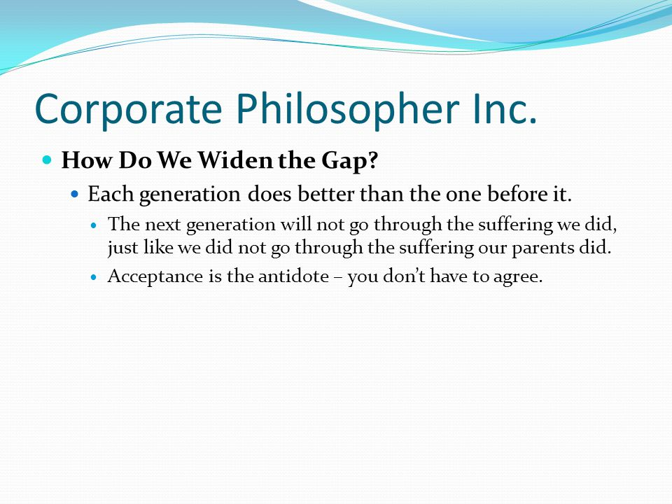 Corporate Philosopher Inc. How Do We Widen the Gap? Each generation does better than the one before it. The next generation will not go through the su