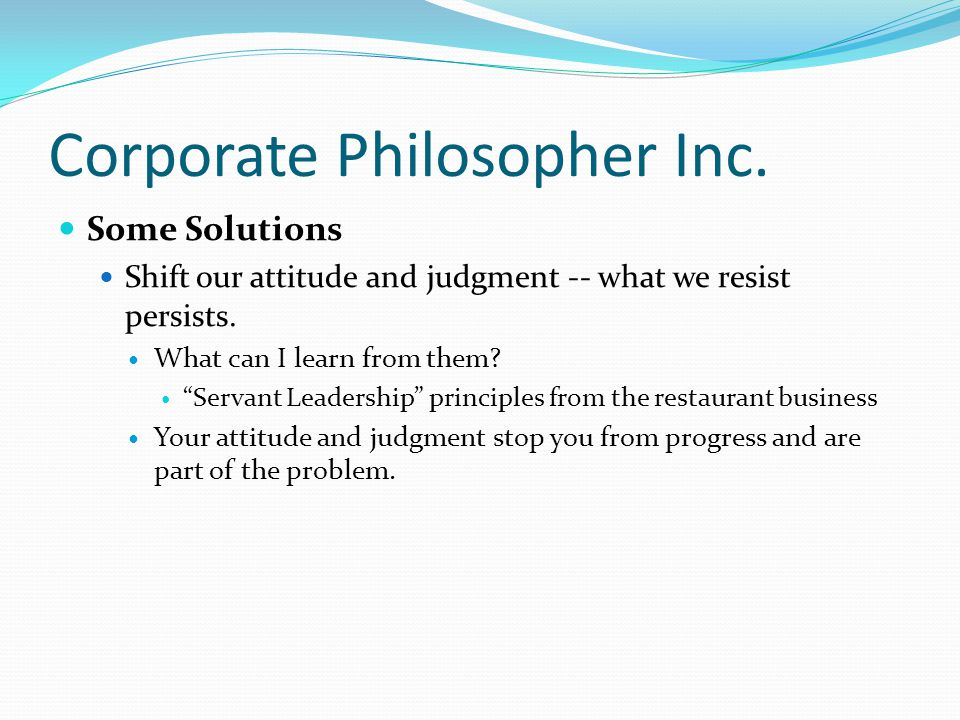 "Corporate Philosopher Inc. Some Solutions Shift our attitude and judgment -- what we resist persists. What can I learn from them? ""Servant Leadership"""