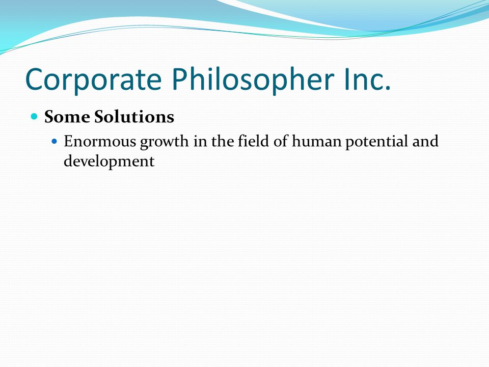 Corporate Philosopher Inc. Some Solutions Enormous growth in the field of human potential and development