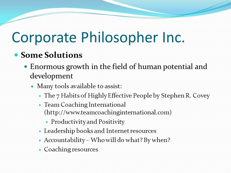 Corporate Philosopher Inc. Some Solutions Enormous growth in the field of human potential and development Many tools available to assist: The 7 Habits