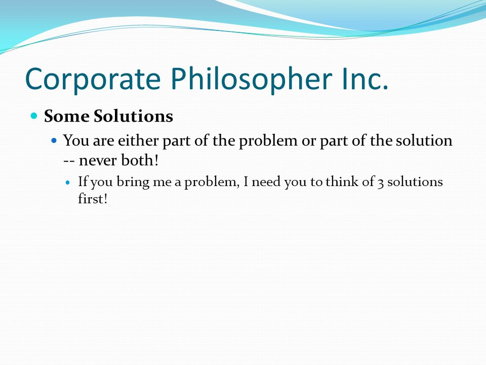 Corporate Philosopher Inc. Some Solutions You are either part of the problem or part of the solution -- never both! If you bring me a problem, I need
