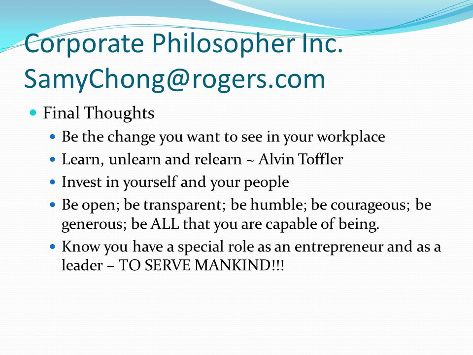 Corporate Philosopher Inc. SamyChong@rogers.com Final Thoughts Be the change you want to see in your workplace Learn, unlearn and relearn ~ Alvin Toff
