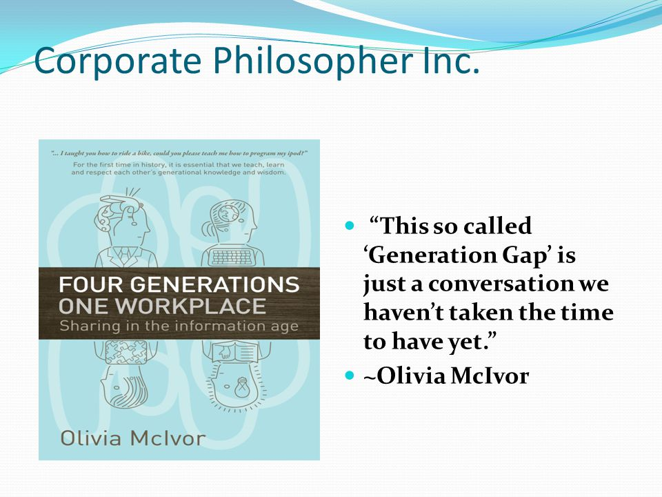 "Corporate Philosopher Inc. ""This so called 'Generation Gap' is just a conversation we haven't taken the time to have yet."" ~Olivia McIvor"