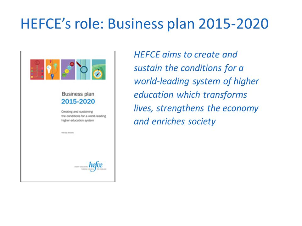 HEFCE's role: Business plan 2015-2020 HEFCE aims to create and sustain the conditions for a world-leading system of higher education which transforms