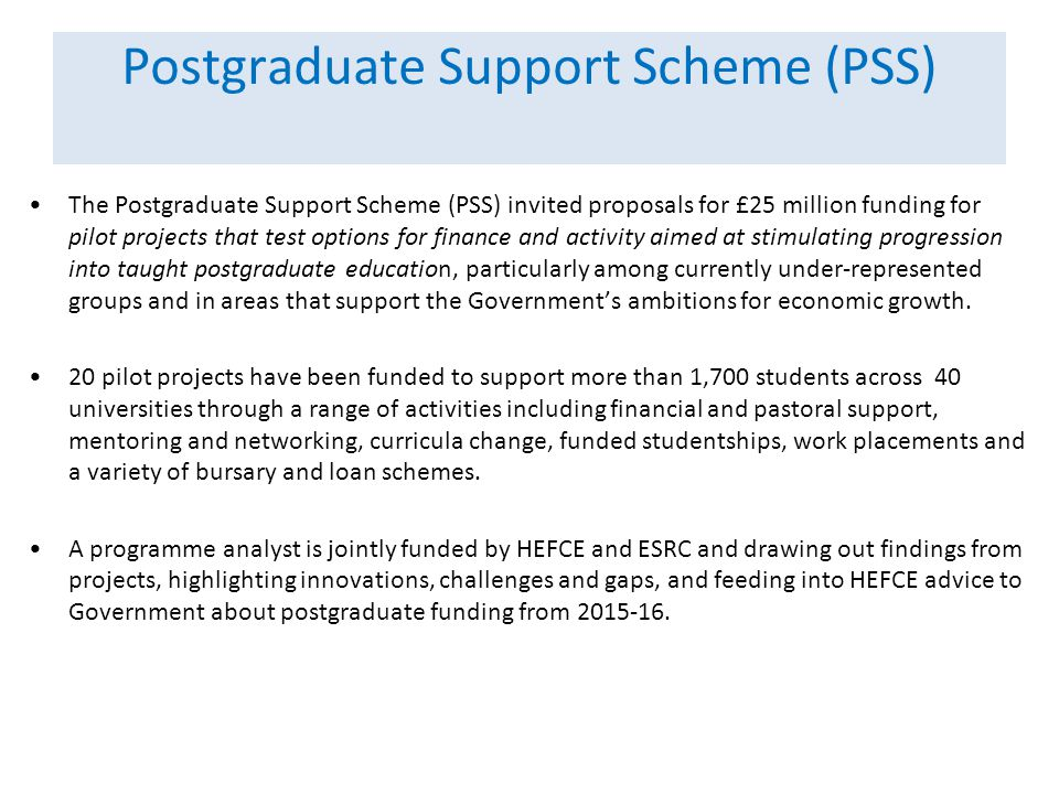 Postgraduate Support Scheme (PSS) The Postgraduate Support Scheme (PSS) invited proposals for £25 million funding for pilot projects that test options