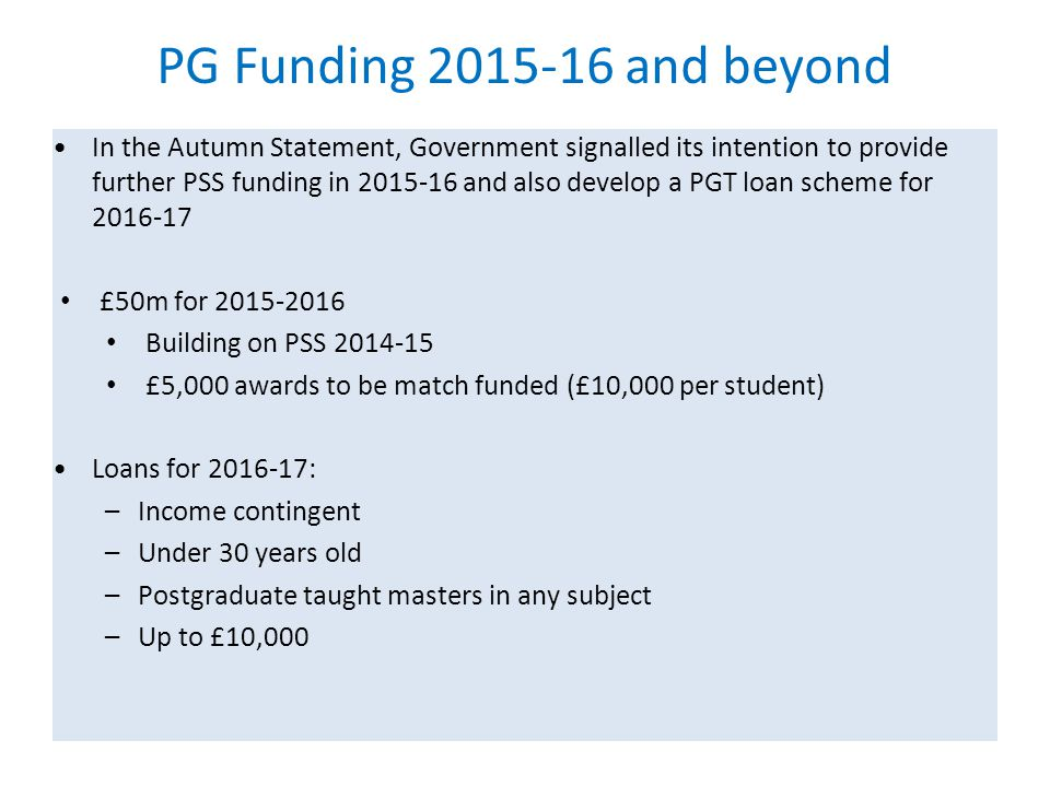 PG Funding 2015-16 and beyond In the Autumn Statement, Government signalled its intention to provide further PSS funding in 2015-16 and also develop a