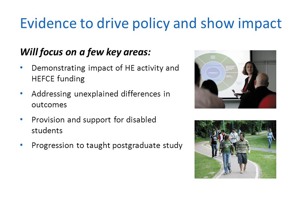 Will focus on a few key areas: Demonstrating impact of HE activity and HEFCE funding Addressing unexplained differences in outcomes Provision and supp