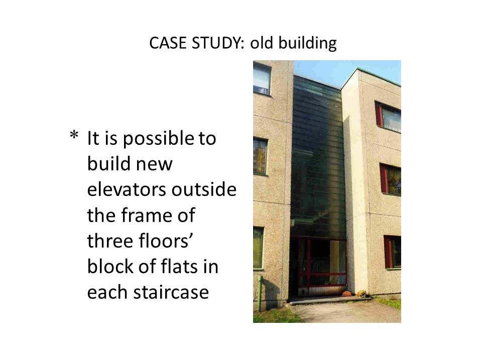 CASE STUDY: old building * It is possible to build new elevators outside the frame of three floors' block of flats in each staircase
