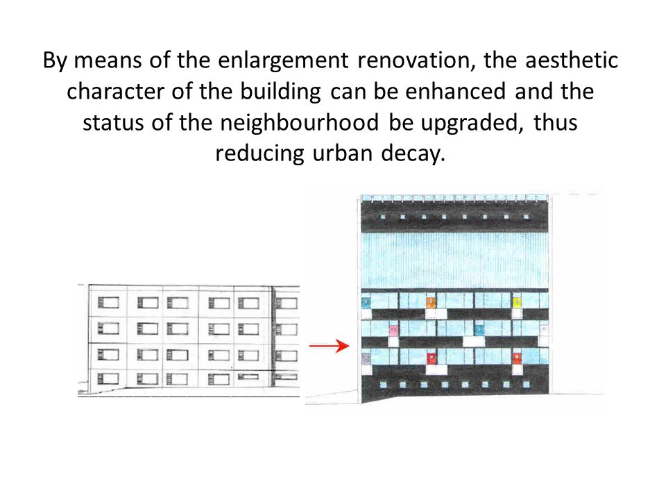 By means of the enlargement renovation, the aesthetic character of the building can be enhanced and the status of the neighbourhood be upgraded, thus