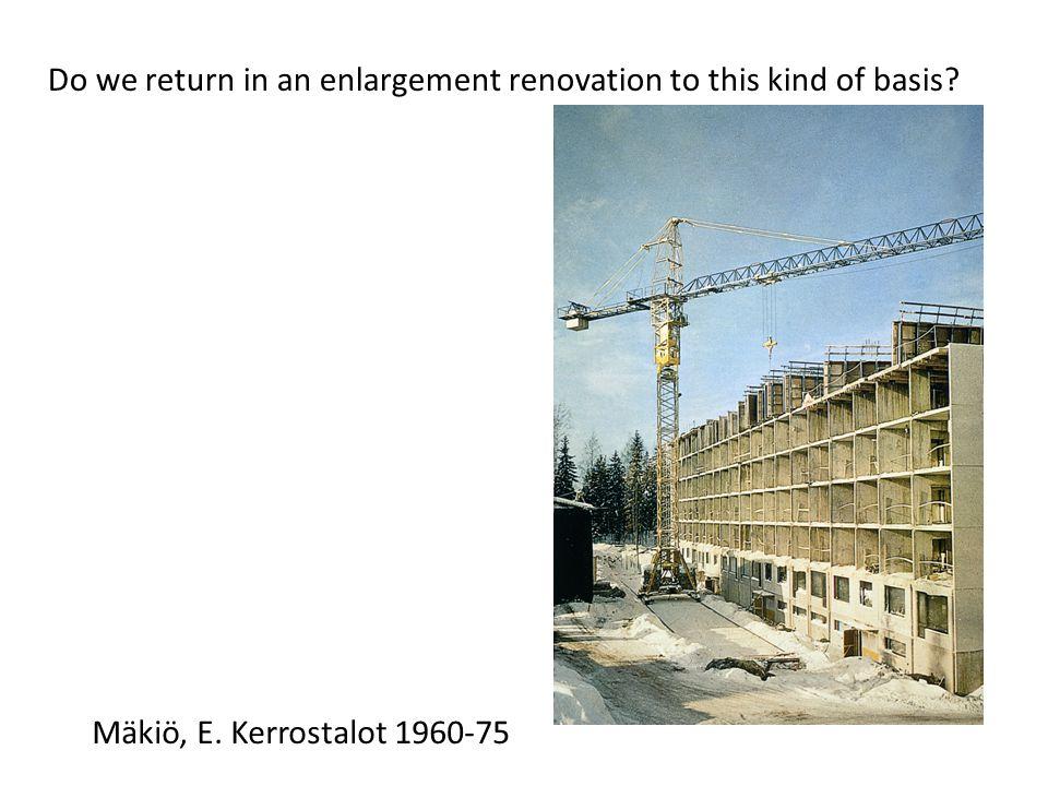 Do we return in an enlargement renovation to this kind of basis Mäkiö, E. Kerrostalot 1960-75