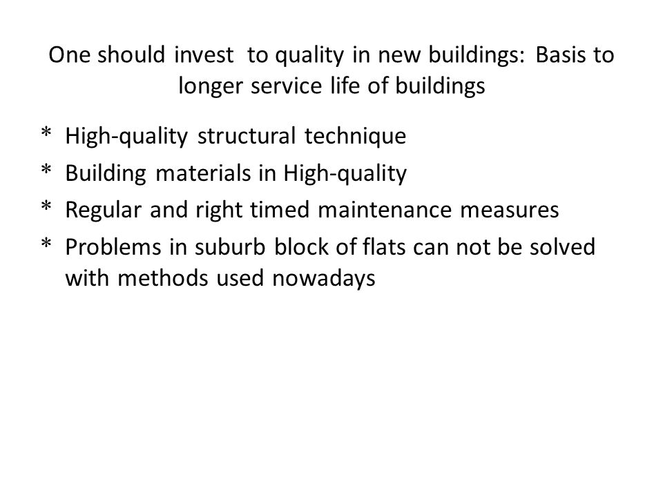 One should invest to quality in new buildings: Basis to longer service life of buildings * High-quality structural technique * Building materials in H