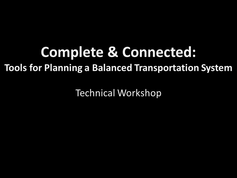Complete & Connected: Tools for Planning a Balanced Transportation System Technical Workshop