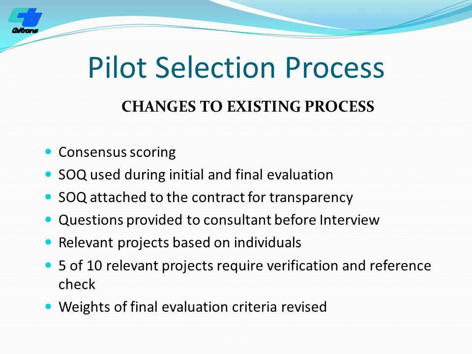Pilot Selection Process CHANGES TO EXISTING PROCESS Consensus scoring SOQ used during initial and final evaluation SOQ attached to the contract for transparency Questions provided to consultant before Interview Relevant projects based on individuals 5 of 10 relevant projects require verification and reference check Weights of final evaluation criteria revised