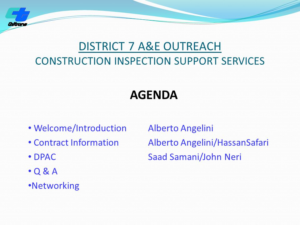 DISTRICT 7 A&E OUTREACH CONSTRUCTION INSPECTION SUPPORT SERVICES AGENDA Welcome/IntroductionAlberto Angelini Contract InformationAlberto Angelini/HassanSafari DPAC Saad Samani/John Neri Q & A Networking