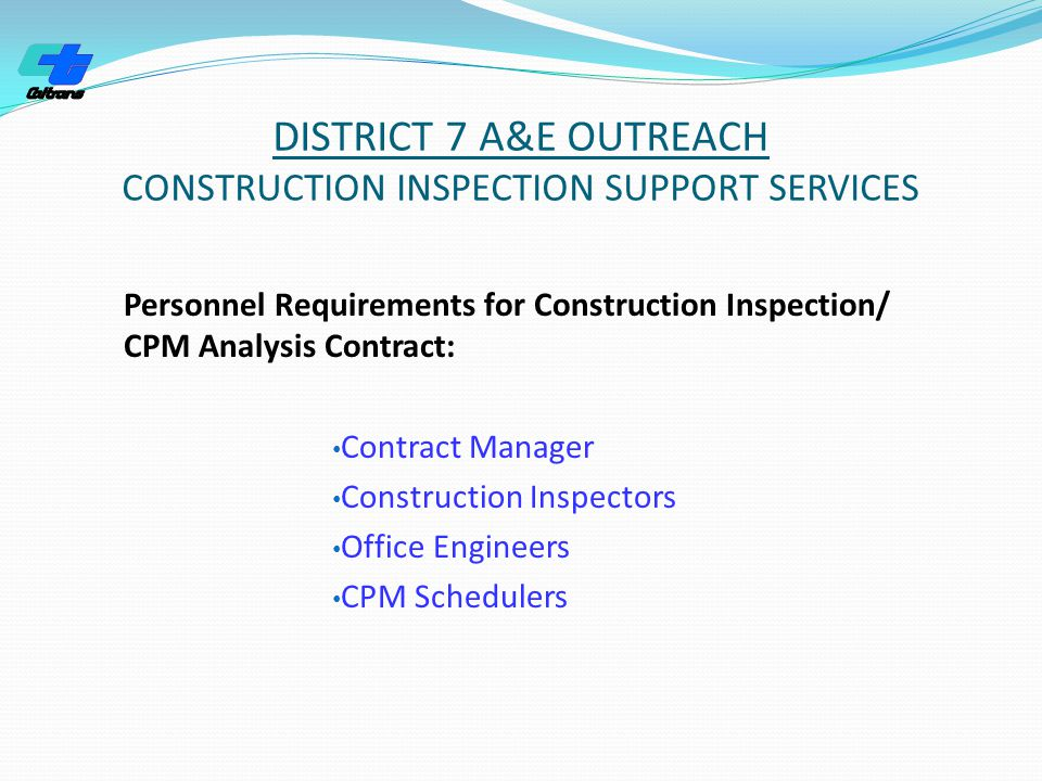 DISTRICT 7 A&E OUTREACH CONSTRUCTION INSPECTION SUPPORT SERVICES Personnel Requirements for Construction Inspection/ CPM Analysis Contract: Contract Manager Construction Inspectors Office Engineers CPM Schedulers