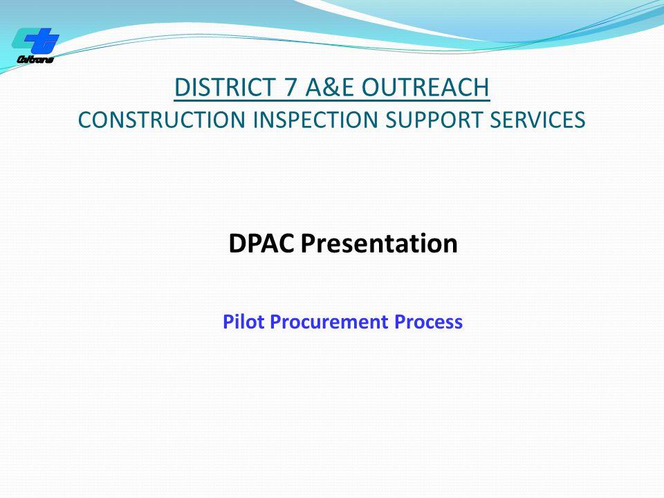 DISTRICT 7 A&E OUTREACH CONSTRUCTION INSPECTION SUPPORT SERVICES DPAC Presentation Pilot Procurement Process