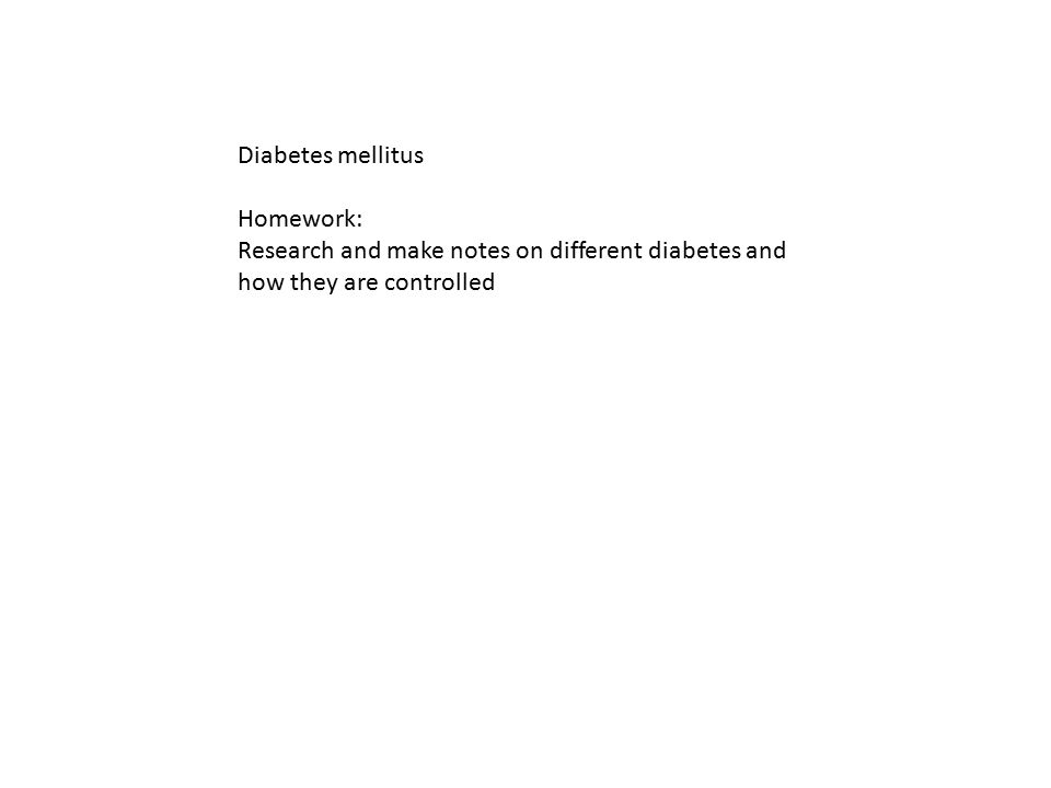 Diabetes mellitus Homework: Research and make notes on different diabetes and how they are controlled