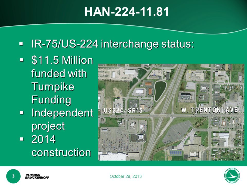 www.transporta6 ion.ohio.gov 3 October 28, 2013 HAN-224-11.81  $11.5 Million funded with Turnpike Funding  Independent project  2014 construction  IR-75/US-224 interchange status: