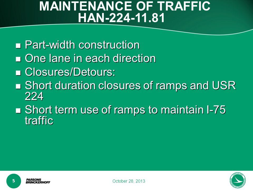 www.transporta6 ion.ohio.gov 5 October 28, 2013 MAINTENANCE OF TRAFFIC HAN-224-11.81 Part-width construction Part-width construction One lane in each direction One lane in each direction Closures/Detours: Closures/Detours: Short duration closures of ramps and USR 224 Short duration closures of ramps and USR 224 Short term use of ramps to maintain I-75 traffic Short term use of ramps to maintain I-75 traffic