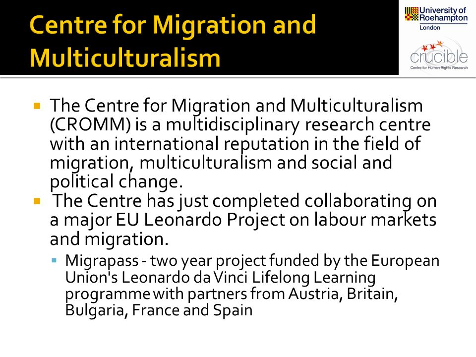  The Centre for Migration and Multiculturalism (CROMM) is a multidisciplinary research centre with an international reputation in the field of migration, multiculturalism and social and political change.