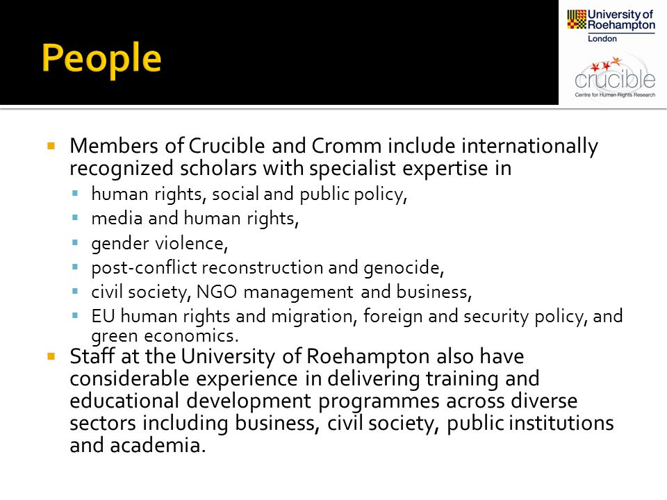  Members of Crucible and Cromm include internationally recognized scholars with specialist expertise in  human rights, social and public policy,  media and human rights,  gender violence,  post-conflict reconstruction and genocide,  civil society, NGO management and business,  EU human rights and migration, foreign and security policy, and green economics.