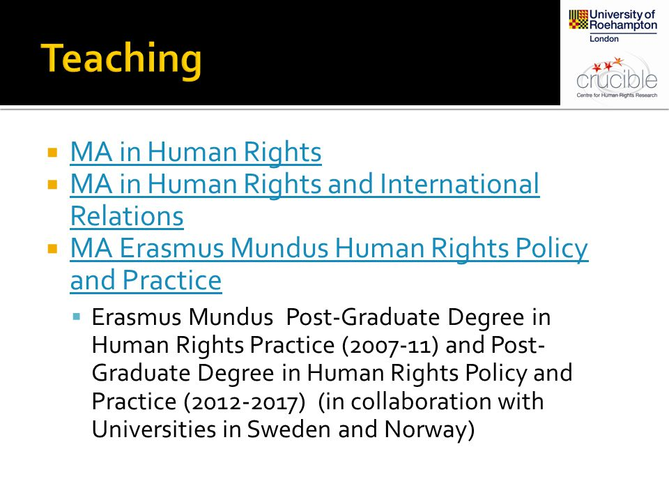  MA in Human Rights MA in Human Rights  MA in Human Rights and International Relations MA in Human Rights and International Relations  MA Erasmus Mundus Human Rights Policy and Practice MA Erasmus Mundus Human Rights Policy and Practice  Erasmus Mundus Post-Graduate Degree in Human Rights Practice (2007-11) and Post- Graduate Degree in Human Rights Policy and Practice (2012-2017) (in collaboration with Universities in Sweden and Norway)
