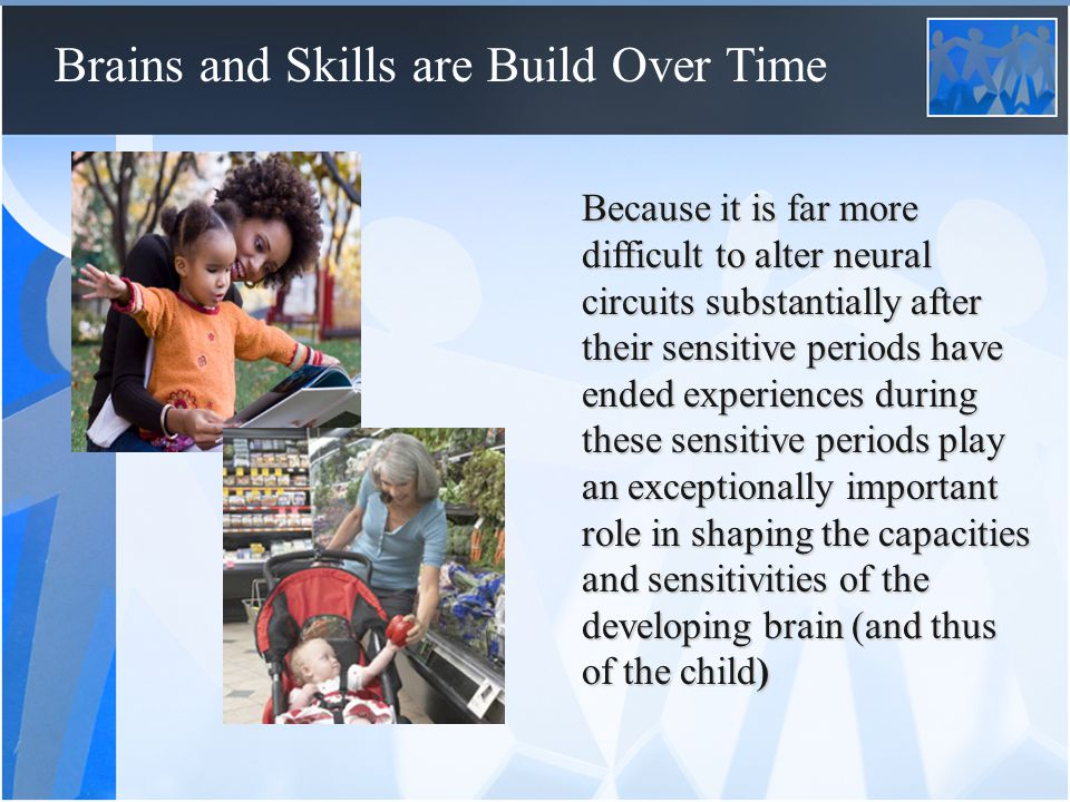 Brains and Skills are Build Over Time  Early learning confers value on acquired skills  Early mastery of competencies makes learning at later ages more efficient, easier and thus more rewarding  Early intervention lowers the cost of later investment