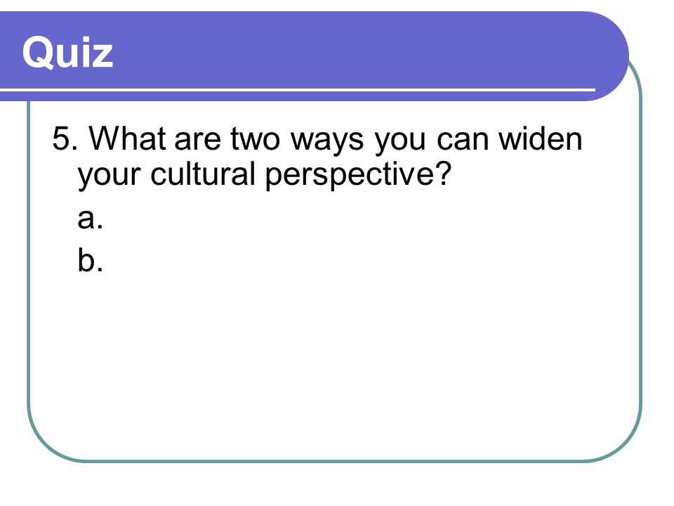 Quiz 5. What are two ways you can widen your cultural perspective a. b.