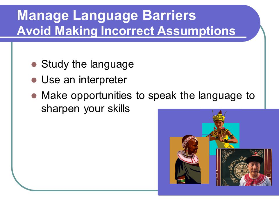 Manage Language Barriers Avoid Making Incorrect Assumptions Study the language Use an interpreter Make opportunities to speak the language to sharpen your skills