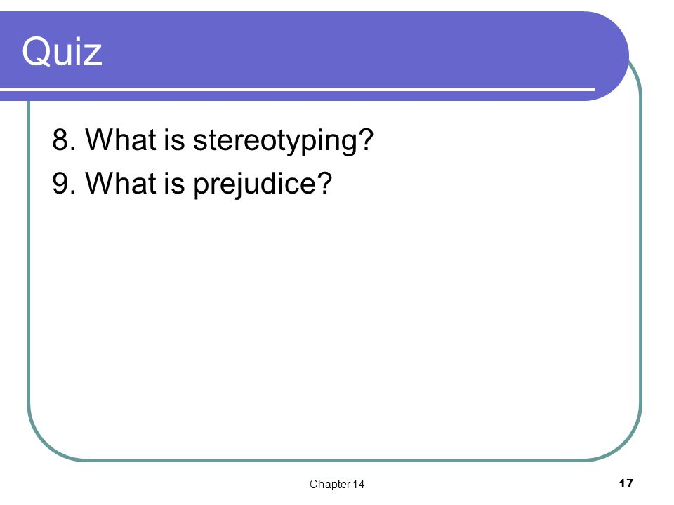 Quiz 8. What is stereotyping 9. What is prejudice Chapter 1417